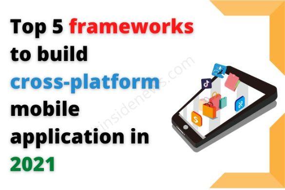 Top 5 Frameworks to Build Cross Platform Mobile Application in 2021